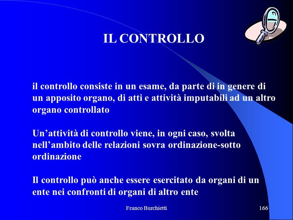 Franco Burchietti166 IL CONTROLLO il controllo consiste in un esame, da parte di in genere di un apposito organo, di atti e attività imputabili ad un