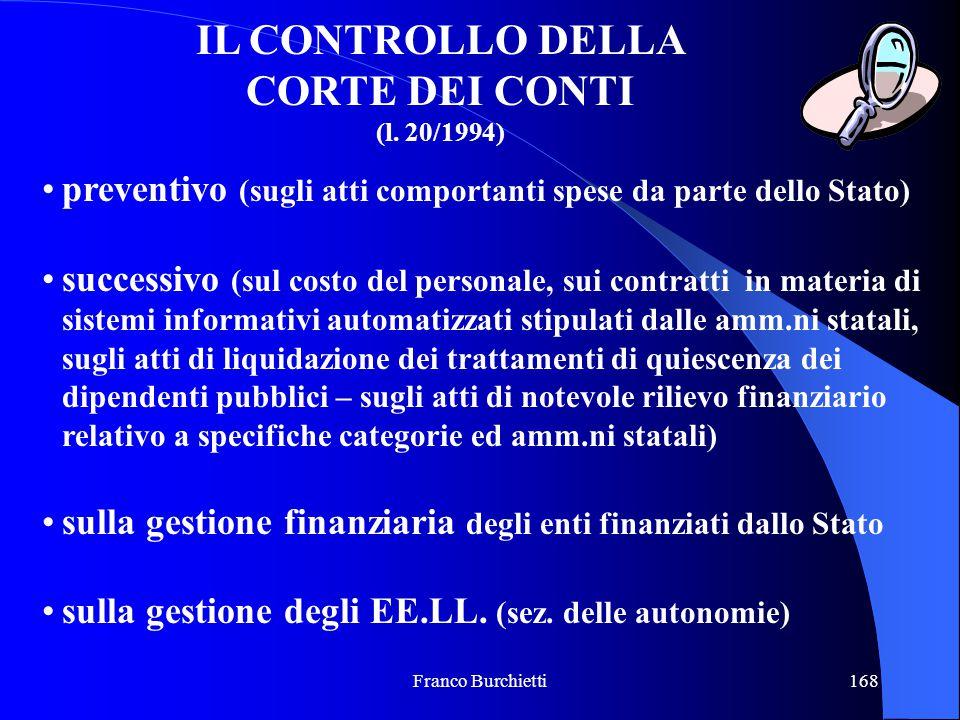 Franco Burchietti168 IL CONTROLLO DELLA CORTE DEI CONTI (l. 20/1994) preventivo (sugli atti comportanti spese da parte dello Stato) successivo (sul co