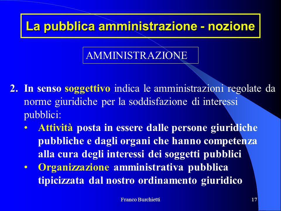 Franco Burchietti17 La pubblica amministrazione - nozione AMMINISTRAZIONE 2.In senso soggettivo indica le amministrazioni regolate da norme giuridiche