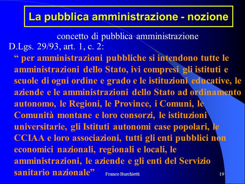 """Franco Burchietti19 La pubblica amministrazione - nozione concetto di pubblica amministrazione D.Lgs. 29/93, art. 1, c. 2: """" per amministrazioni pubbl"""