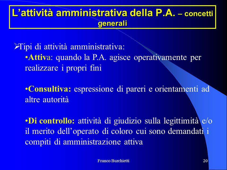 Franco Burchietti20 L'attività amministrativa della P.A. – concetti generali  Tipi di attività amministrativa: Attiva: quando la P.A. agisce operativ