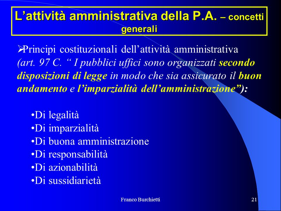"""Franco Burchietti21 L'attività amministrativa della P.A. – concetti generali  Principi costituzionali dell'attività amministrativa (art. 97 C. """" I pu"""