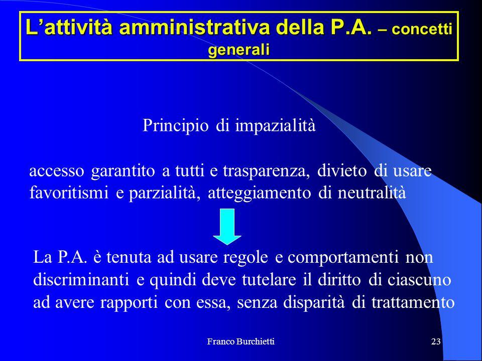Franco Burchietti23 L'attività amministrativa della P.A. – concetti generali Principio di impazialità accesso garantito a tutti e trasparenza, divieto