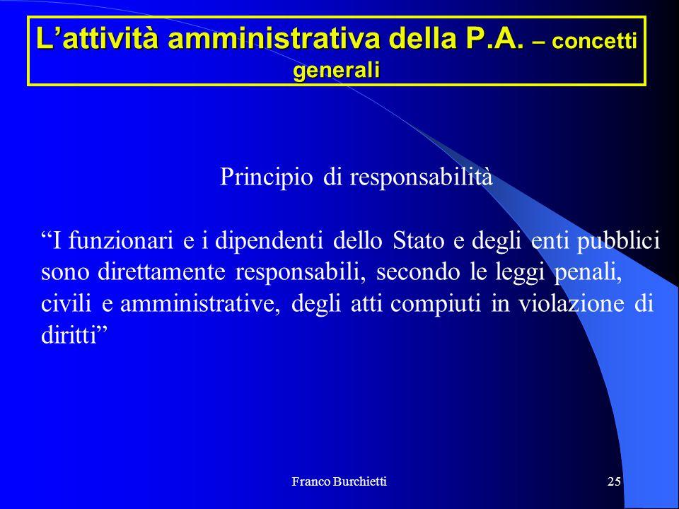 """Franco Burchietti25 L'attività amministrativa della P.A. – concetti generali Principio di responsabilità """"I funzionari e i dipendenti dello Stato e de"""