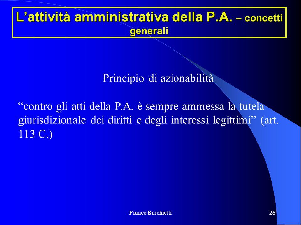 """Franco Burchietti26 L'attività amministrativa della P.A. – concetti generali Principio di azionabilità """"contro gli atti della P.A. è sempre ammessa la"""
