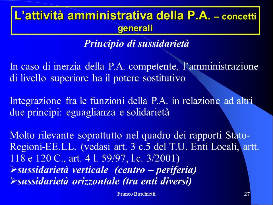 Franco Burchietti27 L'attività amministrativa della P.A. – concetti generali Principio di sussidarietà In caso di inerzia della P.A. competente, l'amm