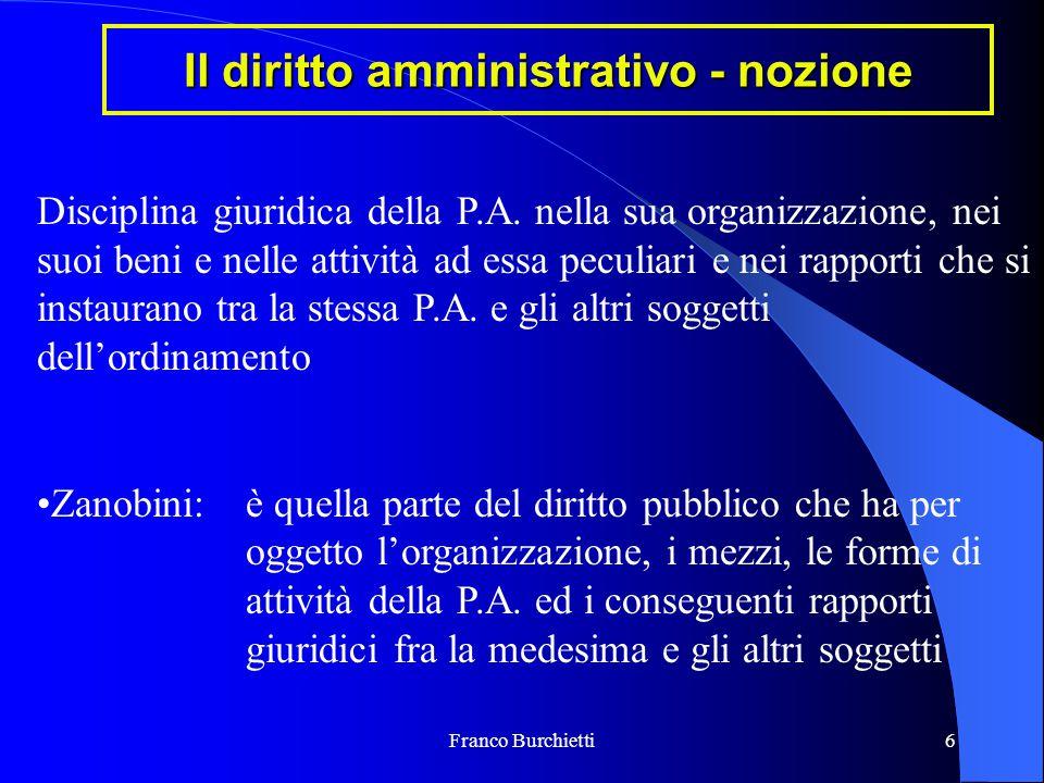 Franco Burchietti6 Il diritto amministrativo - nozione Disciplina giuridica della P.A. nella sua organizzazione, nei suoi beni e nelle attività ad ess