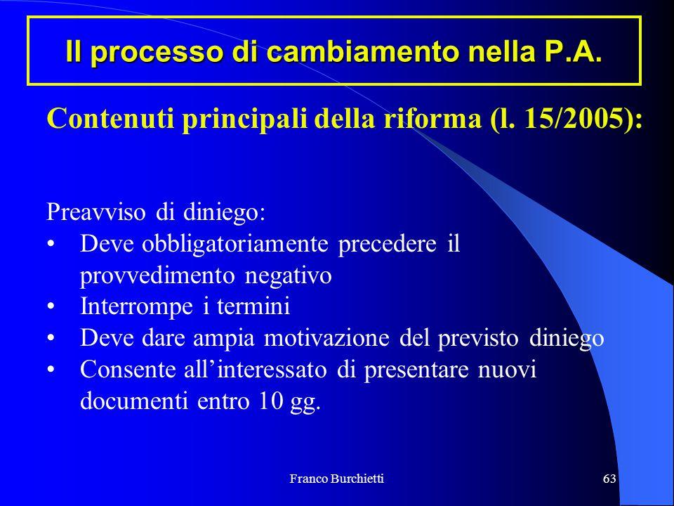 Franco Burchietti63 Il processo di cambiamento nella P.A. Contenuti principali della riforma (l. 15/2005): Preavviso di diniego: Deve obbligatoriament