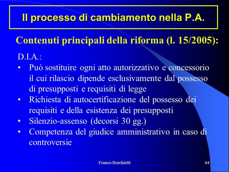 Franco Burchietti64 Il processo di cambiamento nella P.A. Contenuti principali della riforma (l. 15/2005): D.I.A.: Può sostituire ogni atto autorizzat