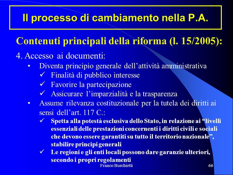 Franco Burchietti66 Il processo di cambiamento nella P.A. Contenuti principali della riforma (l. 15/2005): 4. Accesso ai documenti: Diventa principio