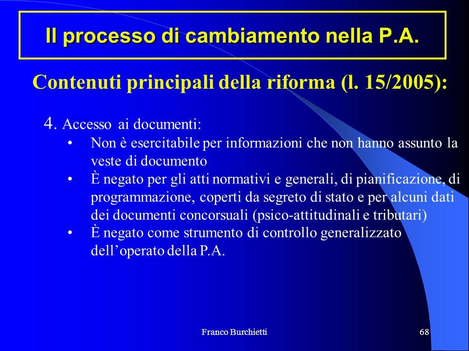 Franco Burchietti68 Il processo di cambiamento nella P.A. Contenuti principali della riforma (l. 15/2005): 4. Accesso ai documenti: Non è esercitabile