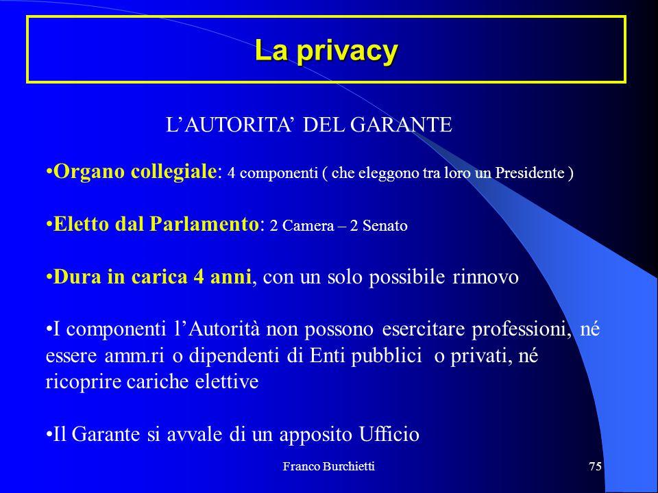 Franco Burchietti75 La privacy L'AUTORITA' DEL GARANTE Organo collegiale: 4 componenti ( che eleggono tra loro un Presidente ) Eletto dal Parlamento: