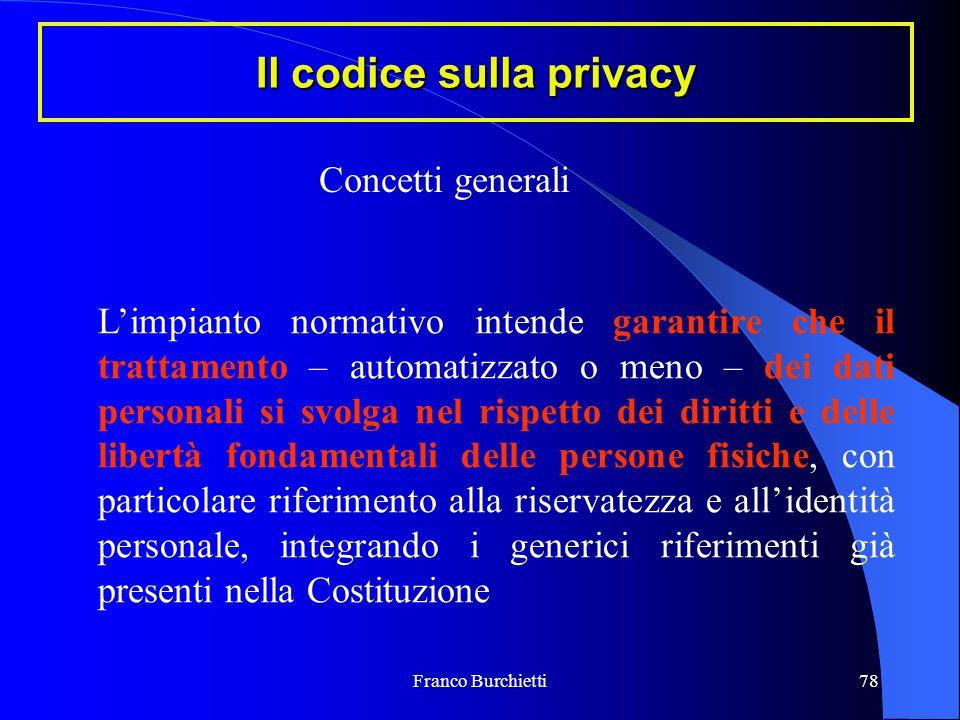 Franco Burchietti78 Il codice sulla privacy Concetti generali L'impianto normativo intende garantire che il trattamento – automatizzato o meno – dei d