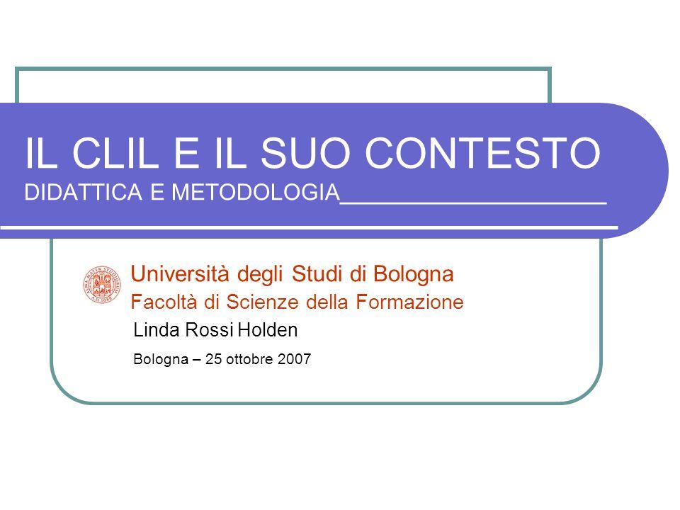 IL CLIL E IL SUO CONTESTO DIDATTICA E METODOLOGIA_____________________ Università degli Studi di Bologna Facoltà di Scienze della Formazione Linda Ros