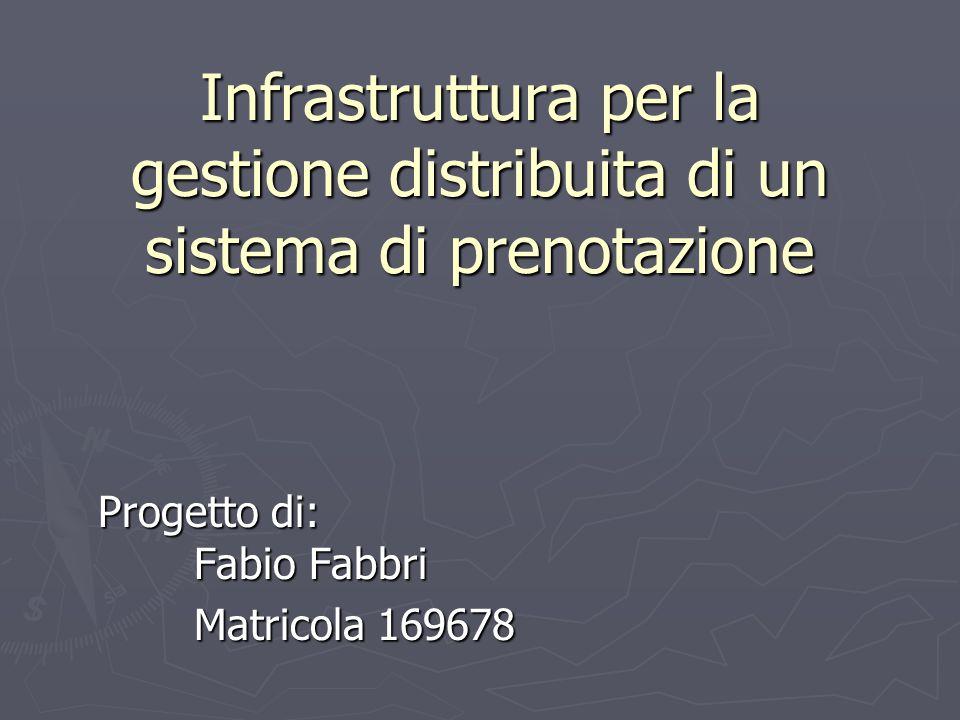 Infrastruttura per la gestione distribuita di un sistema di prenotazione Progetto di: Fabio Fabbri Matricola 169678