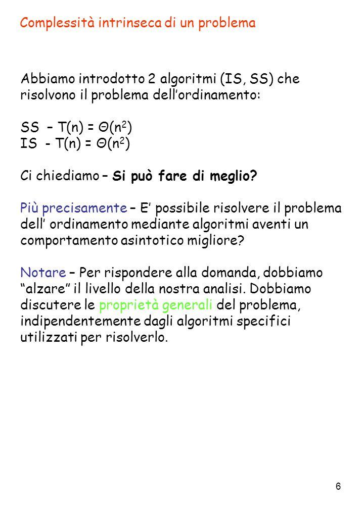 6 Complessità intrinseca di un problema Abbiamo introdotto 2 algoritmi (IS, SS) che risolvono il problema dell'ordinamento: SS – T(n) = Θ(n 2 ) IS - T(n) = Θ(n 2 ) Ci chiediamo – Si può fare di meglio.