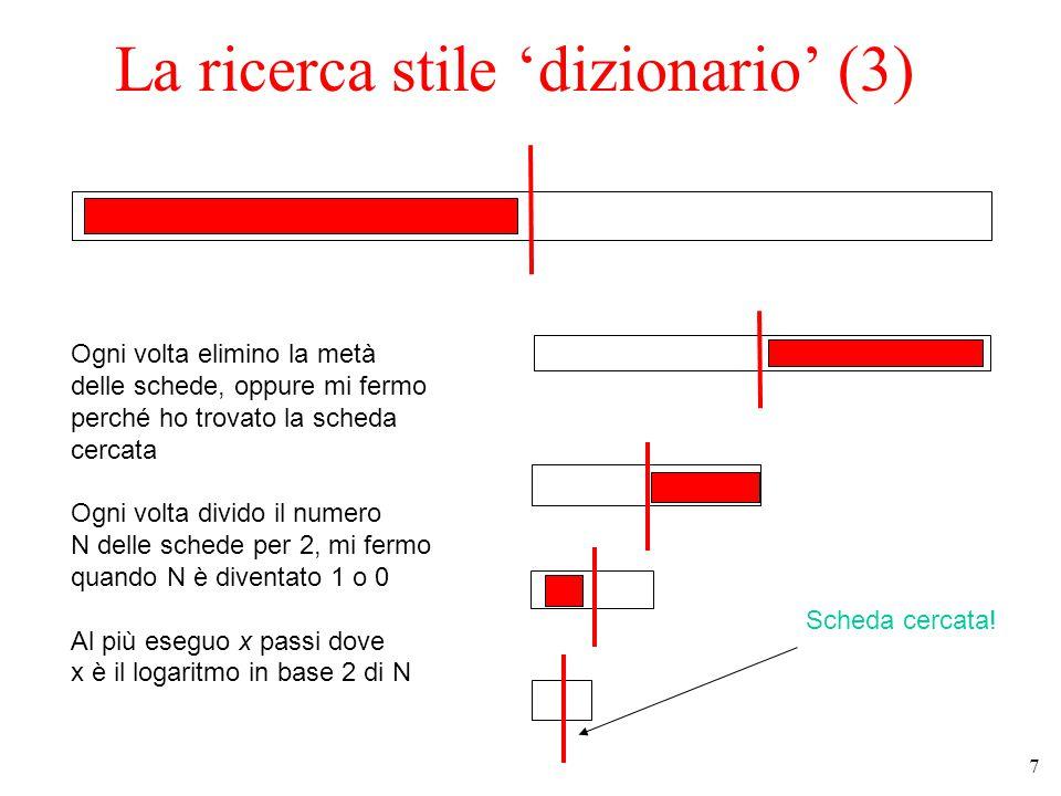 7 La ricerca stile 'dizionario' (3) Ogni volta elimino la metà delle schede, oppure mi fermo perché ho trovato la scheda cercata Ogni volta divido il numero N delle schede per 2, mi fermo quando N è diventato 1 o 0 Al più eseguo x passi dove x è il logaritmo in base 2 di N Scheda cercata!