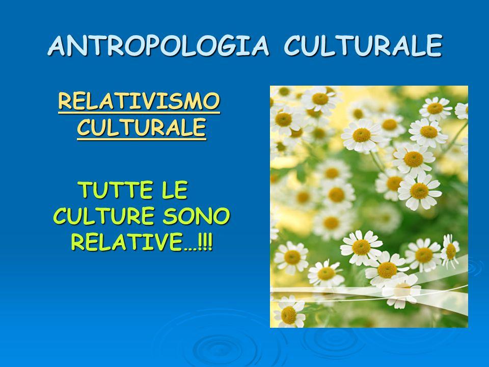 ANTROPOLOGIA CULTURALE RELATIVISMO CULTURALE RELATIVISMO CULTURALE TUTTE LE CULTURE SONO RELATIVE…!!!