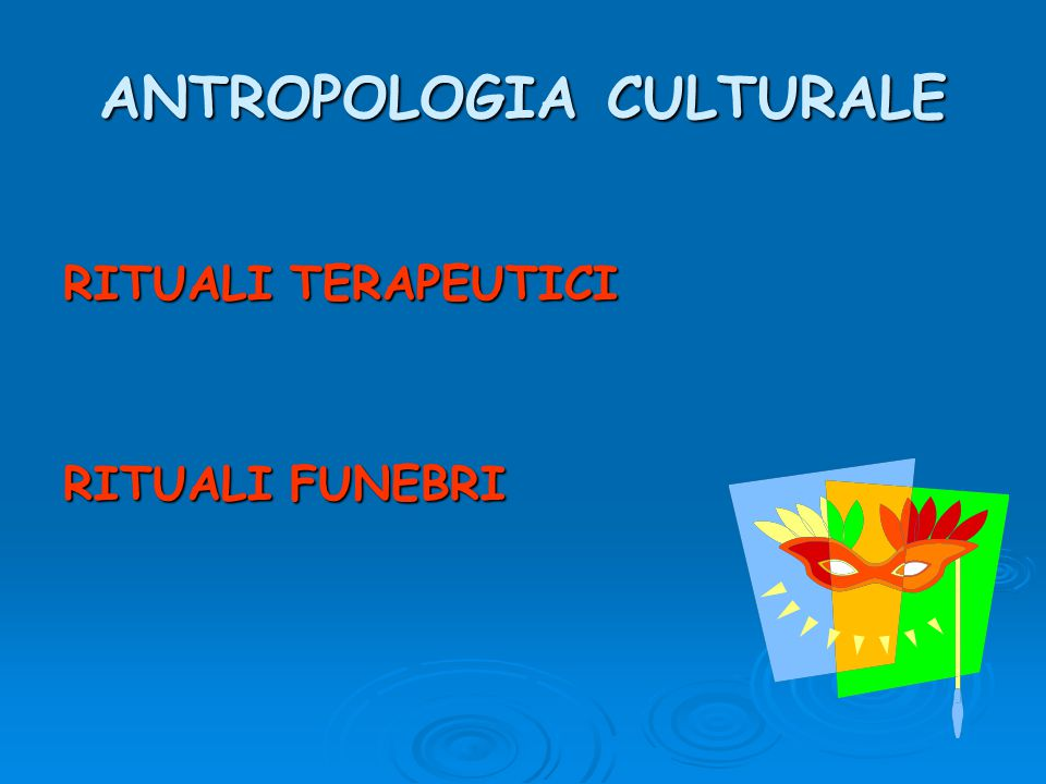 ANTROPOLOGIA CULTURALE RITUALI TERAPEUTICI RITUALI FUNEBRI