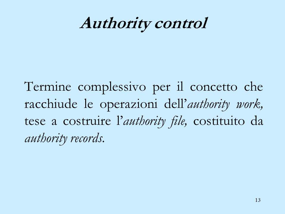13 Authority control Termine complessivo per il concetto che racchiude le operazioni dell'authority work, tese a costruire l'authority file, costituit