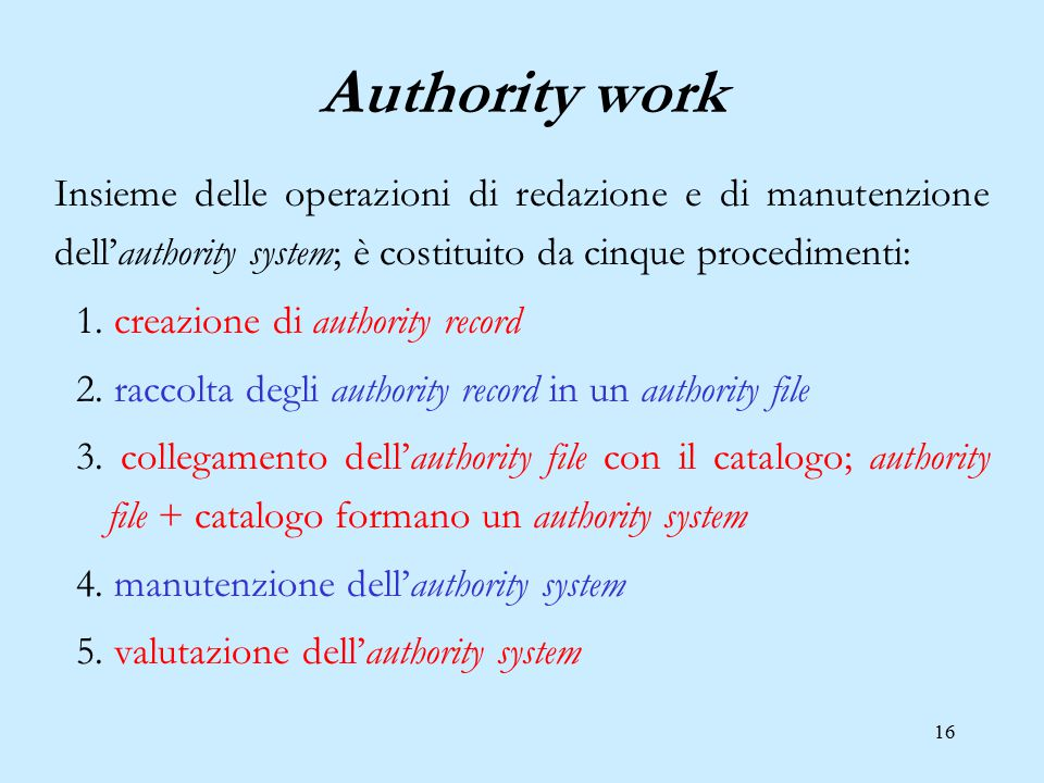 16 Authority work Insieme delle operazioni di redazione e di manutenzione dell'authority system; è costituito da cinque procedimenti: 1. creazione di