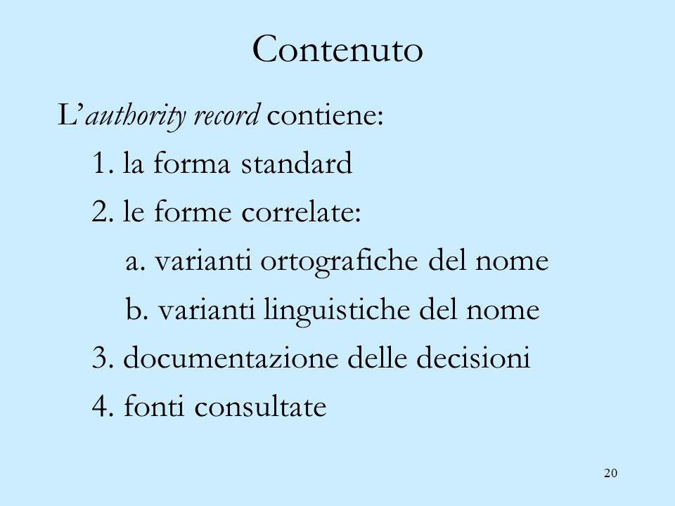 20 Contenuto L'authority record contiene: 1. la forma standard 2. le forme correlate: a. varianti ortografiche del nome b. varianti linguistiche del n