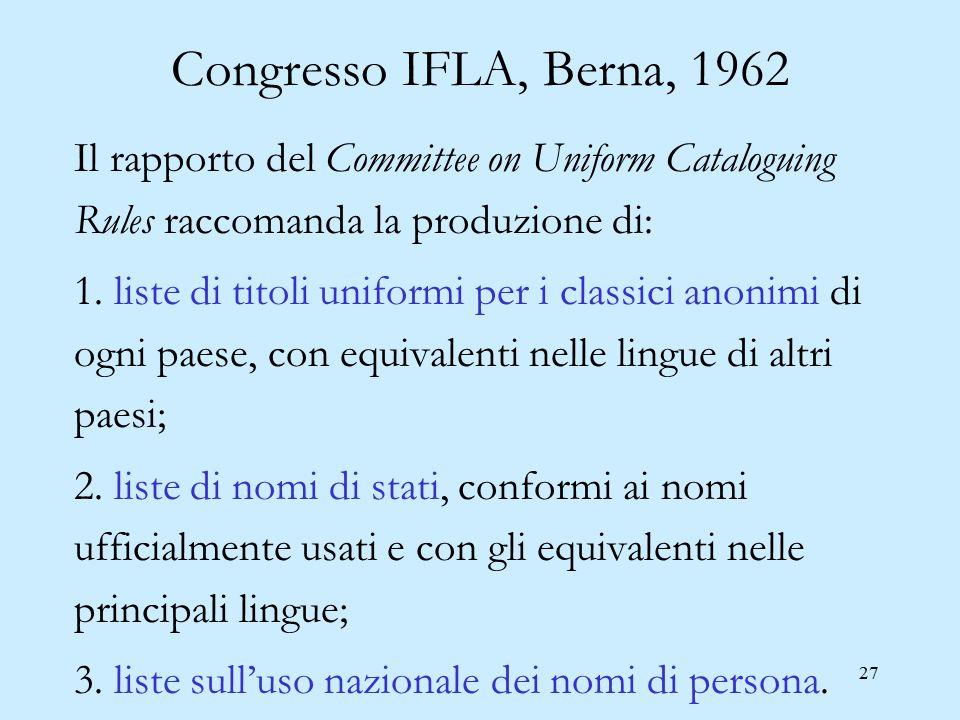 27 Congresso IFLA, Berna, 1962 Il rapporto del Committee on Uniform Cataloguing Rules raccomanda la produzione di: 1. liste di titoli uniformi per i c