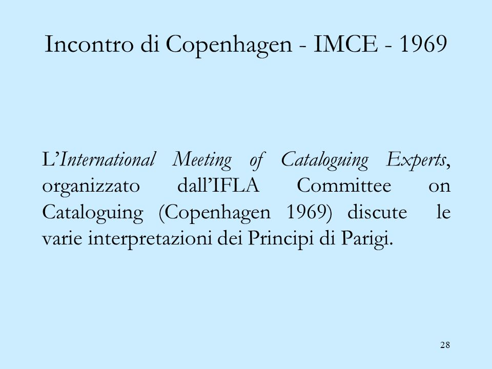 28 Incontro di Copenhagen - IMCE - 1969 L'International Meeting of Cataloguing Experts, organizzato dall'IFLA Committee on Cataloguing (Copenhagen 1969) discute le varie interpretazioni dei Principi di Parigi.