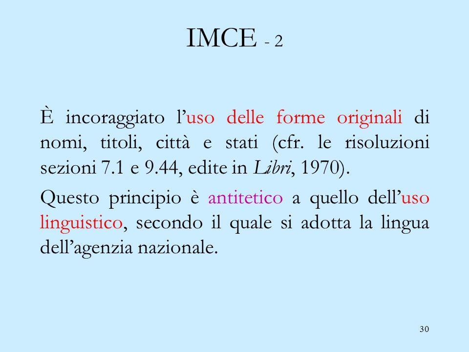 30 IMCE - 2 È incoraggiato l'uso delle forme originali di nomi, titoli, città e stati (cfr. le risoluzioni sezioni 7.1 e 9.44, edite in Libri, 1970).