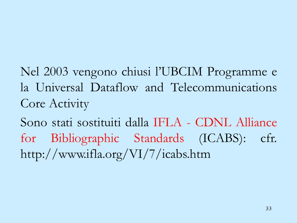 33 Nel 2003 vengono chiusi l'UBCIM Programme e la Universal Dataflow and Telecommunications Core Activity Sono stati sostituiti dalla IFLA - CDNL Alliance for Bibliographic Standards (ICABS): cfr.