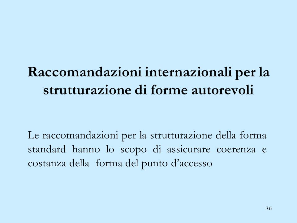 36 Raccomandazioni internazionali per la strutturazione di forme autorevoli Le raccomandazioni per la strutturazione della forma standard hanno lo sco