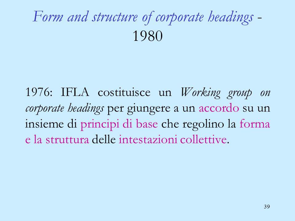 39 Form and structure of corporate headings - 1980 1976: IFLA costituisce un Working group on corporate headings per giungere a un accordo su un insieme di principi di base che regolino la forma e la struttura delle intestazioni collettive.