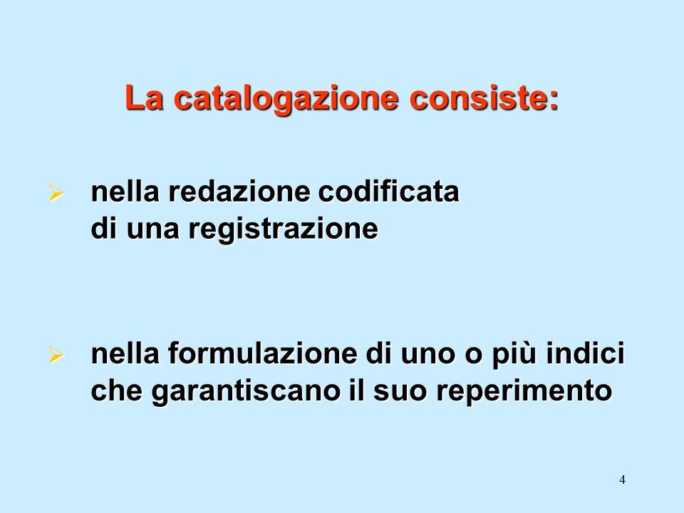 4 La catalogazione consiste:  nella redazione codificata di una registrazione  nella formulazione di uno o più indici che garantiscano il suo reperi