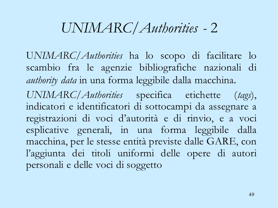 49 UNIMARC/Authorities - 2 UNIMARC/Authorities ha lo scopo di facilitare lo scambio fra le agenzie bibliografiche nazionali di authority data in una forma leggibile dalla macchina.