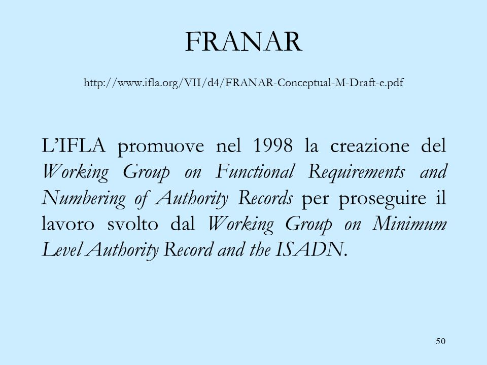 50 FRANAR http://www.ifla.org/VII/d4/FRANAR-Conceptual-M-Draft-e.pdf L'IFLA promuove nel 1998 la creazione del Working Group on Functional Requirements and Numbering of Authority Records per proseguire il lavoro svolto dal Working Group on Minimum Level Authority Record and the ISADN.
