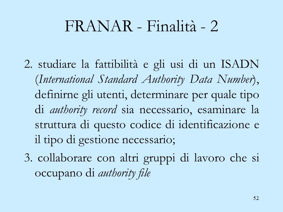 52 FRANAR - Finalità - 2 2. studiare la fattibilità e gli usi di un ISADN (International Standard Authority Data Number), definirne gli utenti, determ