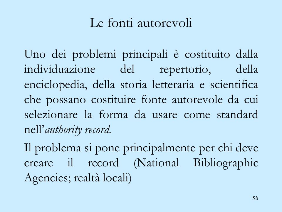 58 Le fonti autorevoli Uno dei problemi principali è costituito dalla individuazione del repertorio, della enciclopedia, della storia letteraria e sci