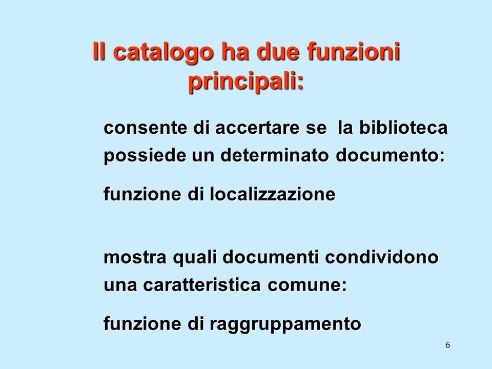 6 consente di accertare se la biblioteca possiede un determinato documento: funzione di localizzazione Il catalogo ha due funzioni principali: mostra