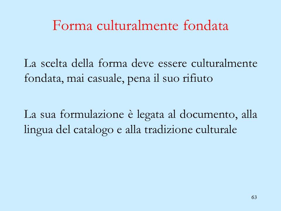 63 Forma culturalmente fondata La scelta della forma deve essere culturalmente fondata, mai casuale, pena il suo rifiuto La sua formulazione è legata