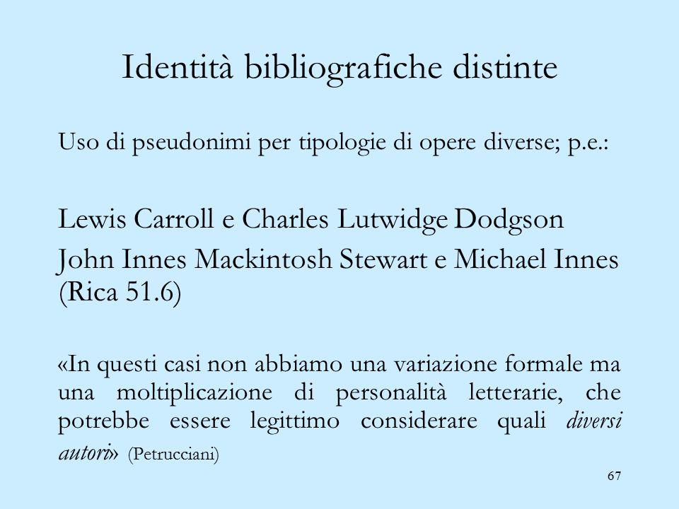 67 Identità bibliografiche distinte Uso di pseudonimi per tipologie di opere diverse; p.e.: Lewis Carroll e Charles Lutwidge Dodgson John Innes Mackin