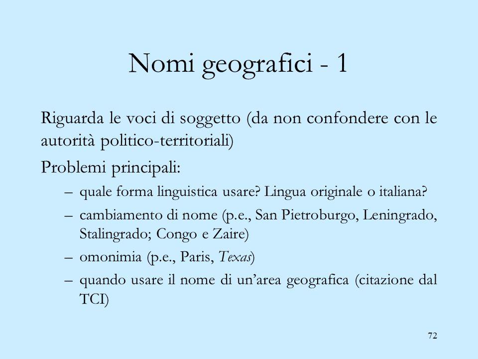72 Nomi geografici - 1 Riguarda le voci di soggetto (da non confondere con le autorità politico-territoriali) Problemi principali: –quale forma lingui