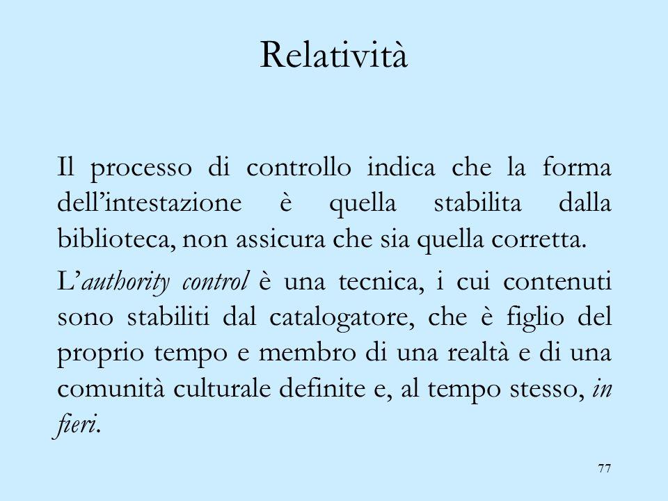 77 Relatività Il processo di controllo indica che la forma dell'intestazione è quella stabilita dalla biblioteca, non assicura che sia quella corretta