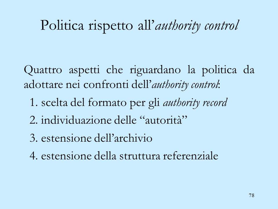 78 Politica rispetto all'authority control Quattro aspetti che riguardano la politica da adottare nei confronti dell'authority control: 1. scelta del