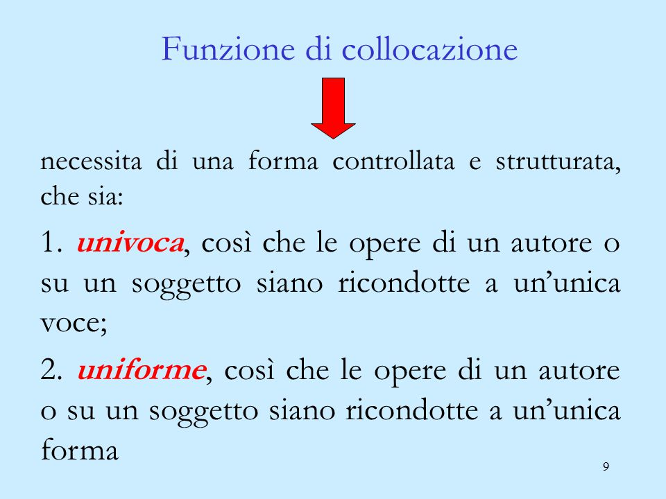 9 Funzione di collocazione necessita di una forma controllata e strutturata, che sia: 1. univoca, così che le opere di un autore o su un soggetto sian