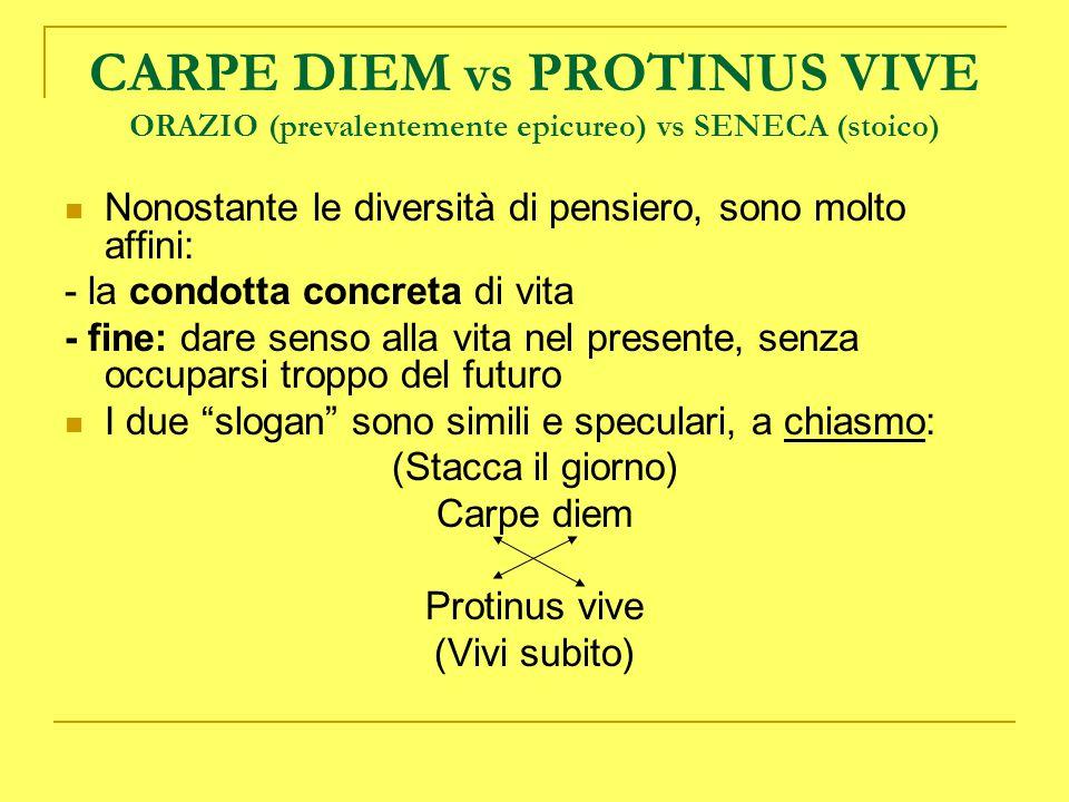 CARPE DIEM vs PROTINUS VIVE ORAZIO (prevalentemente epicureo) vs SENECA (stoico) Nonostante le diversità di pensiero, sono molto affini: - la condotta
