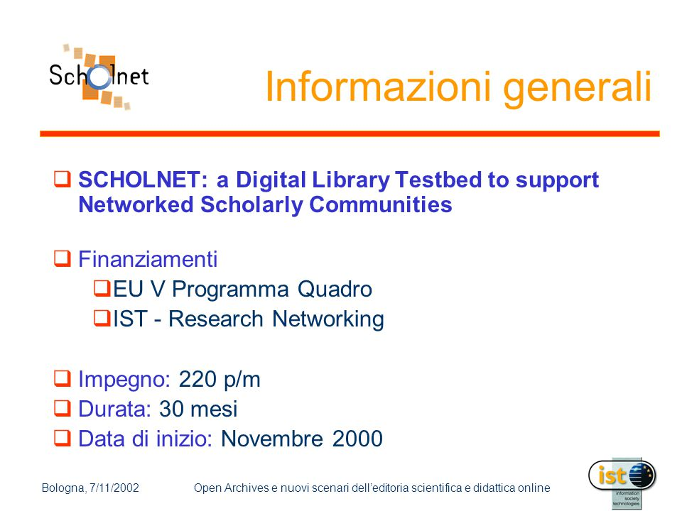 Bologna, 7/11/2002Open Archives e nuovi scenari dell'editoria scientifica e didattica online Informazioni generali  SCHOLNET: a Digital Library Testbed to support Networked Scholarly Communities  Finanziamenti  EU V Programma Quadro  IST - Research Networking  Impegno: 220 p/m  Durata: 30 mesi  Data di inizio: Novembre 2000