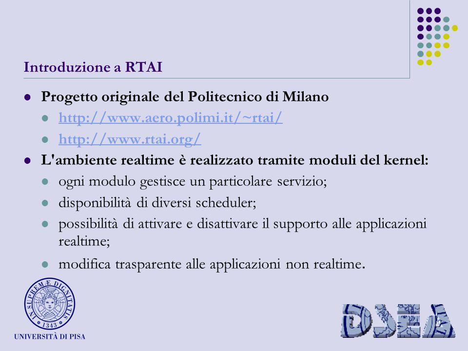 Introduzione a RTAI Progetto originale del Politecnico di Milano http://www.aero.polimi.it/~rtai/ http://www.rtai.org/ L ambiente realtime è realizzato tramite moduli del kernel: ogni modulo gestisce un particolare servizio; disponibilità di diversi scheduler; possibilità di attivare e disattivare il supporto alle applicazioni realtime; modifica trasparente alle applicazioni non realtime.