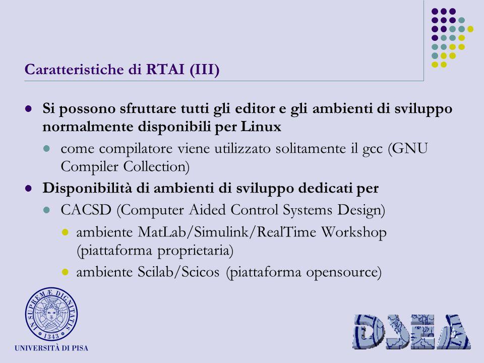 Caratteristiche di RTAI (III) Si possono sfruttare tutti gli editor e gli ambienti di sviluppo normalmente disponibili per Linux come compilatore viene utilizzato solitamente il gcc (GNU Compiler Collection) Disponibilità di ambienti di sviluppo dedicati per CACSD (Computer Aided Control Systems Design) ambiente MatLab/Simulink/RealTime Workshop (piattaforma proprietaria) ambiente Scilab/Scicos (piattaforma opensource)