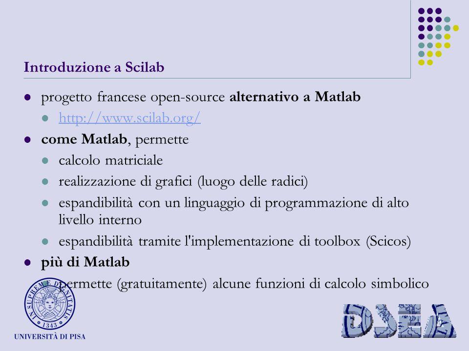Introduzione a Scilab progetto francese open-source alternativo a Matlab http://www.scilab.org/ come Matlab, permette calcolo matriciale realizzazione di grafici (luogo delle radici) espandibilità con un linguaggio di programmazione di alto livello interno espandibilità tramite l implementazione di toolbox (Scicos) più di Matlab permette (gratuitamente) alcune funzioni di calcolo simbolico