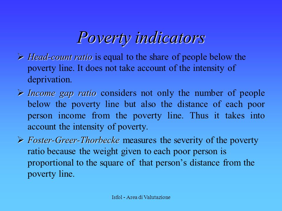 Isfol - Area di Valutazione Poverty indicators  Head-count ratio  Head-count ratio is equal to the share of people below the poverty line. It does n